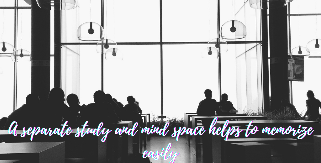 A separate study and mind space helps to memorize easily